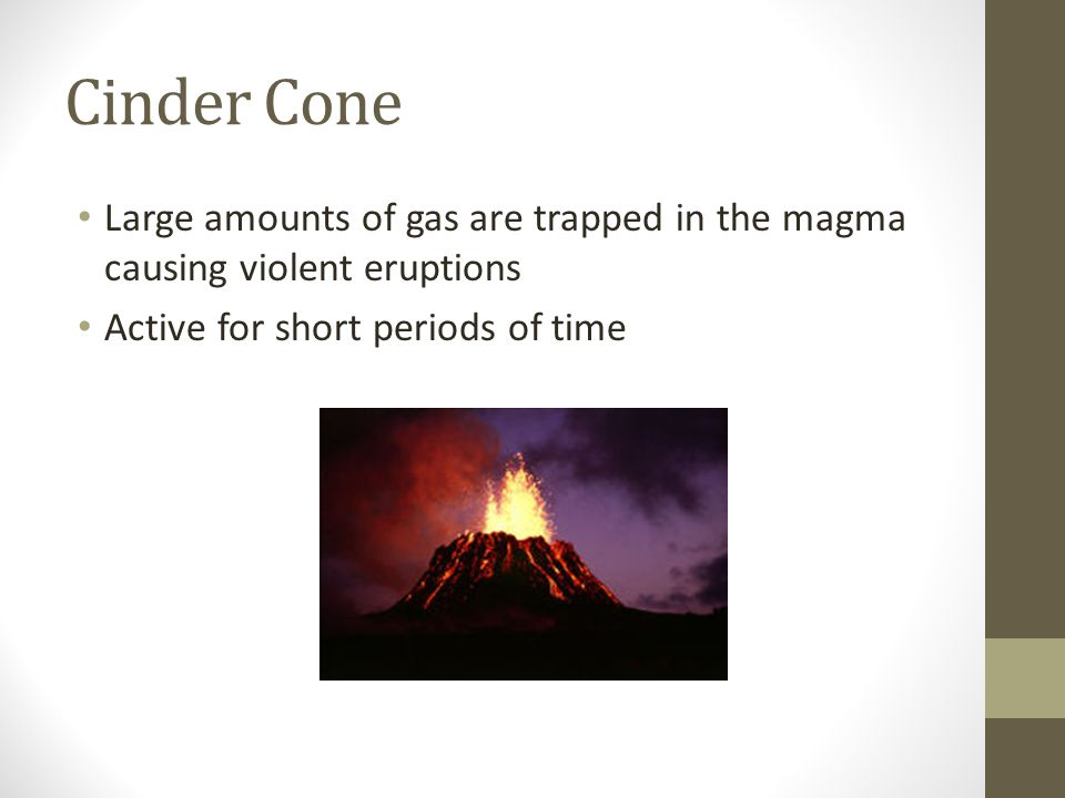 Cinder Cone Large amounts of gas are trapped in the magma causing violent eruptions.