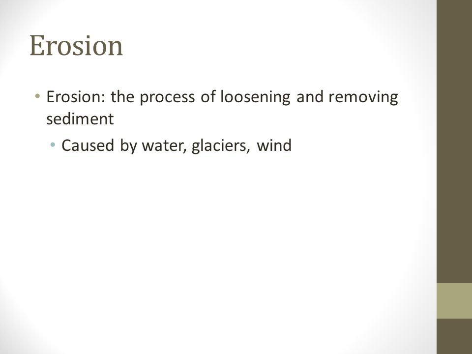 Erosion Erosion: the process of loosening and removing sediment