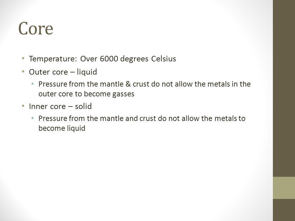 Core Temperature: Over 6000 degrees Celsius Outer core – liquid