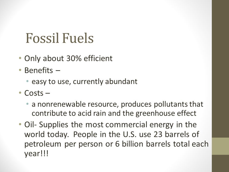Fossil Fuels Only about 30% efficient Benefits – Costs –