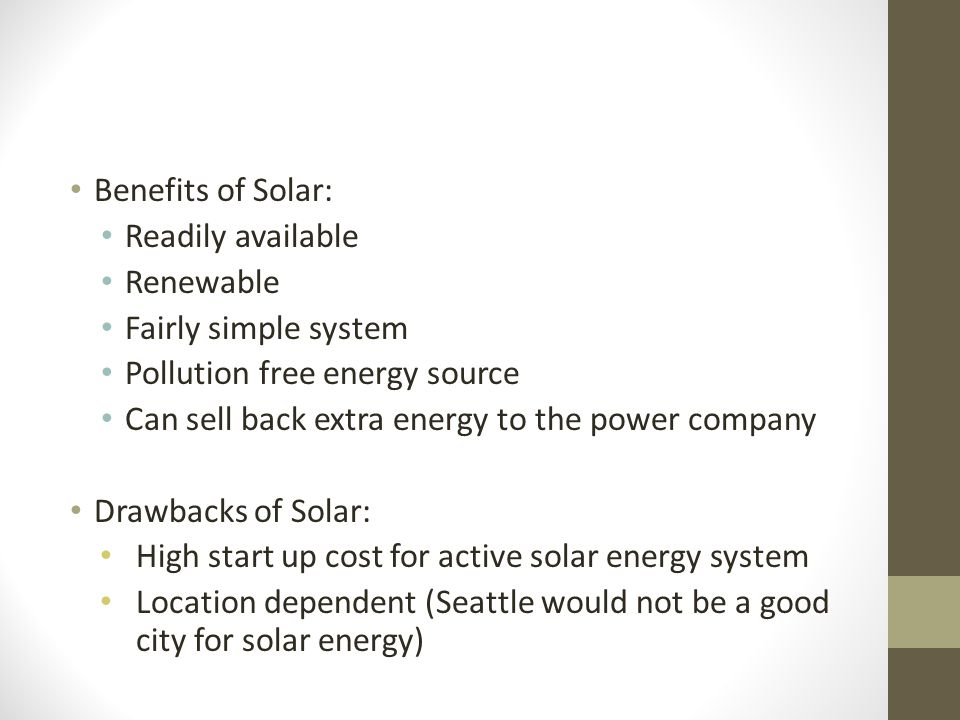 Benefits of Solar: Readily available. Renewable. Fairly simple system. Pollution free energy source.