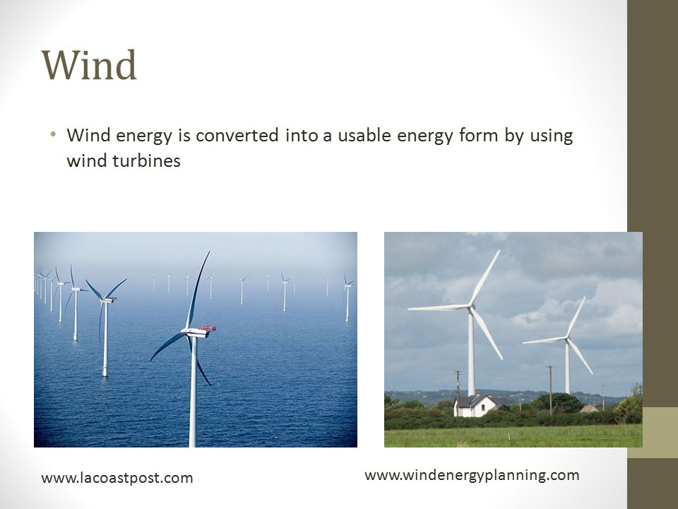 Wind Wind energy is converted into a usable energy form by using wind turbines. www.lacoastpost.com.