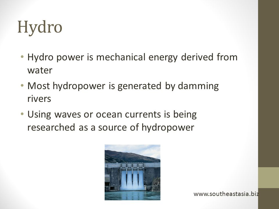Hydro Hydro power is mechanical energy derived from water