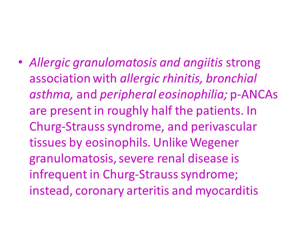 Allergic granulomatosis and angiitis strong association with allergic rhinitis, bronchial asthma, and peripheral eosinophilia; p-ANCAs are present in roughly half the patients.