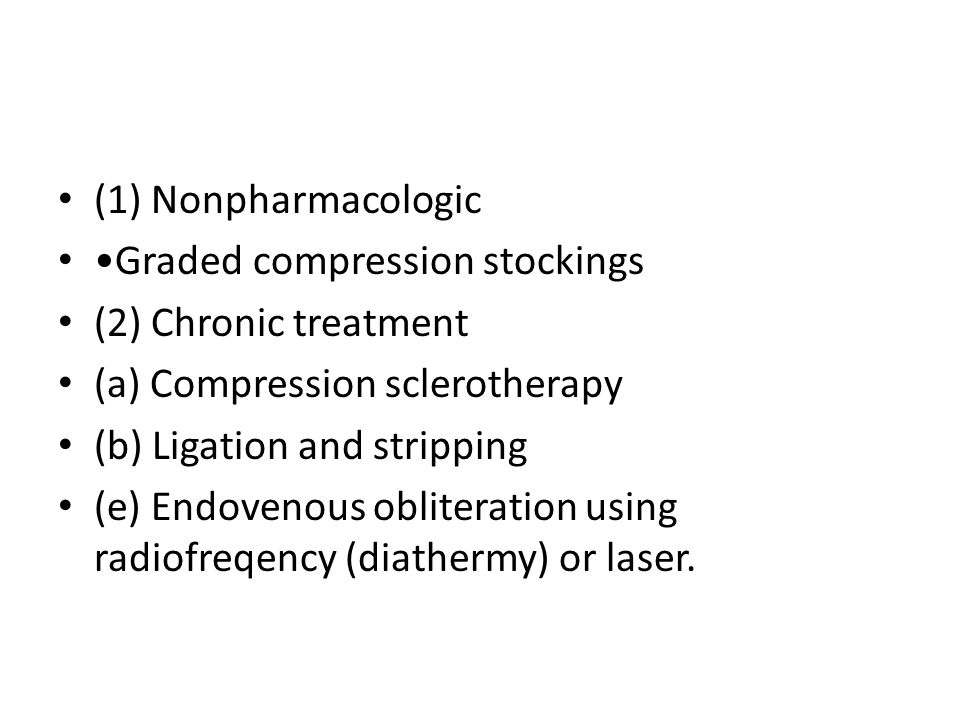 (1) Nonpharmacologic •Graded compression stockings. (2) Chronic treatment. (a) Compression sclerotherapy.