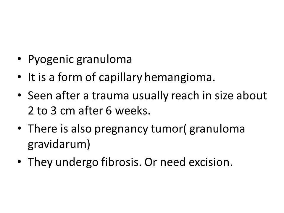 Pyogenic granuloma It is a form of capillary hemangioma. Seen after a trauma usually reach in size about 2 to 3 cm after 6 weeks.