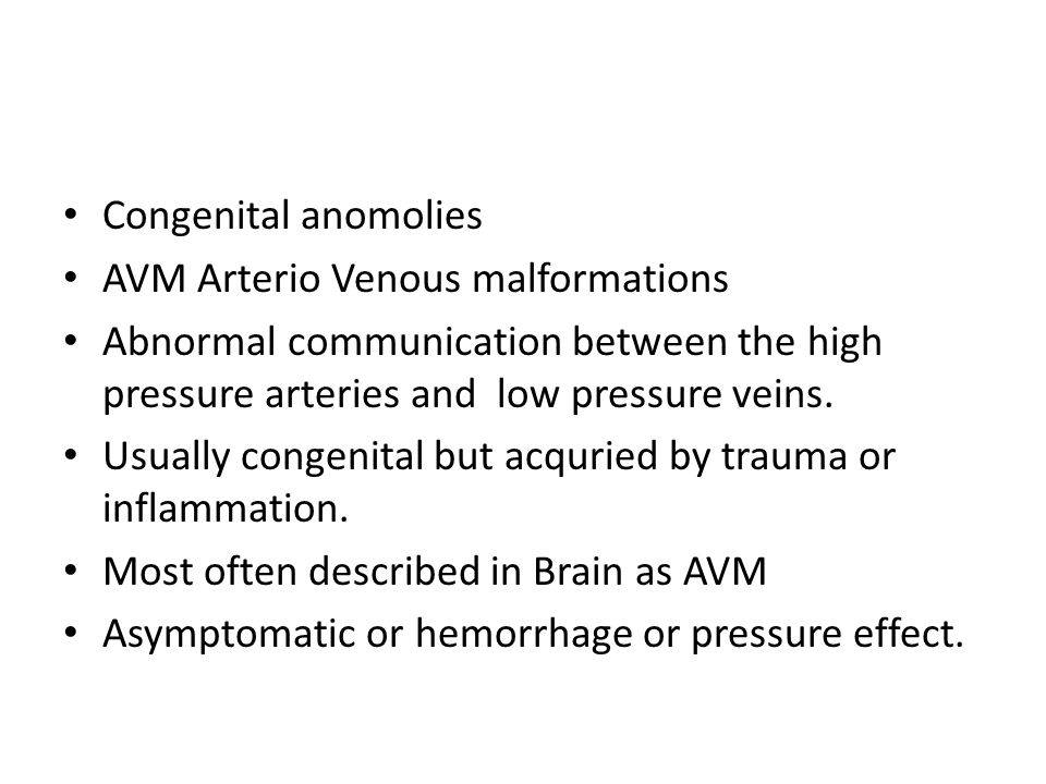 Congenital anomolies AVM Arterio Venous malformations. Abnormal communication between the high pressure arteries and low pressure veins.