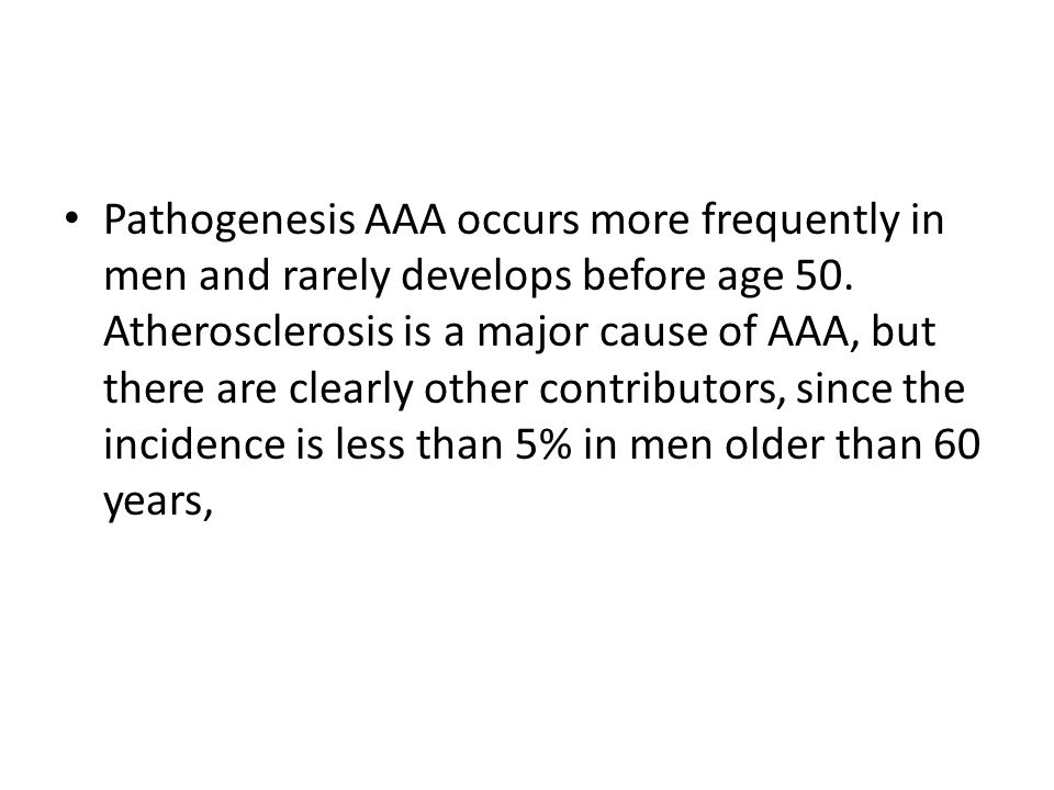 Pathogenesis AAA occurs more frequently in men and rarely develops before age 50.