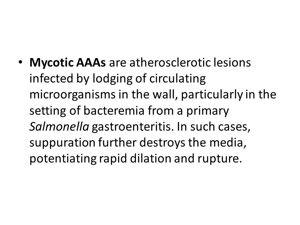 Mycotic AAAs are atherosclerotic lesions infected by lodging of circulating microorganisms in the wall, particularly in the setting of bacteremia from a primary Salmonella gastroenteritis.