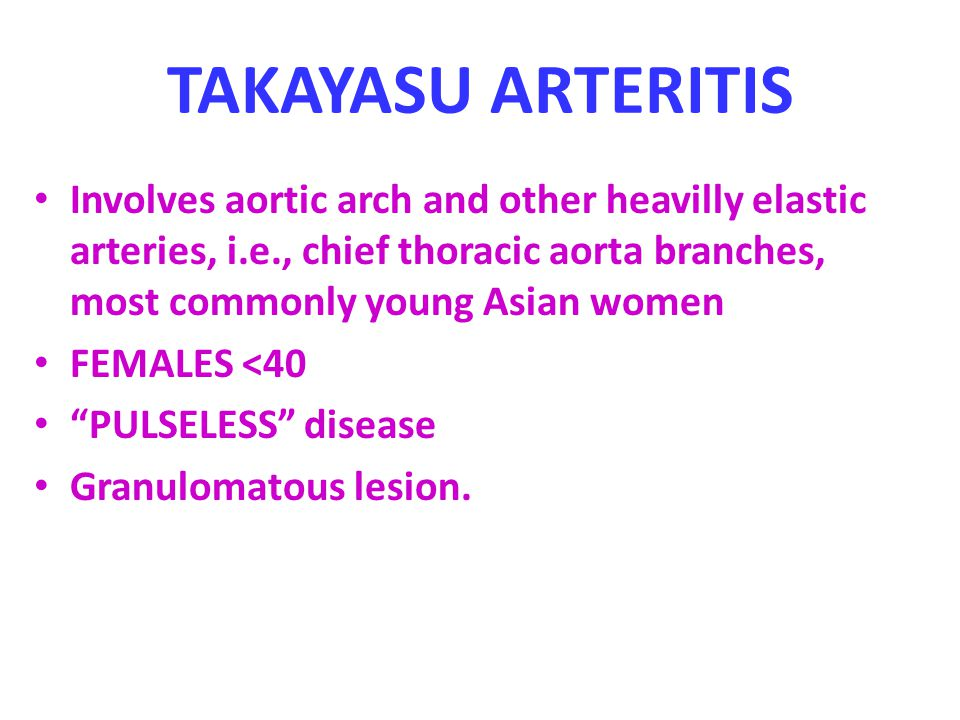 TAKAYASU ARTERITIS Involves aortic arch and other heavilly elastic arteries, i.e., chief thoracic aorta branches, most commonly young Asian women.