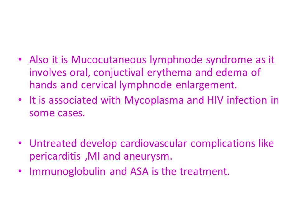 Also it is Mucocutaneous lymphnode syndrome as it involves oral, conjuctival erythema and edema of hands and cervical lymphnode enlargement.