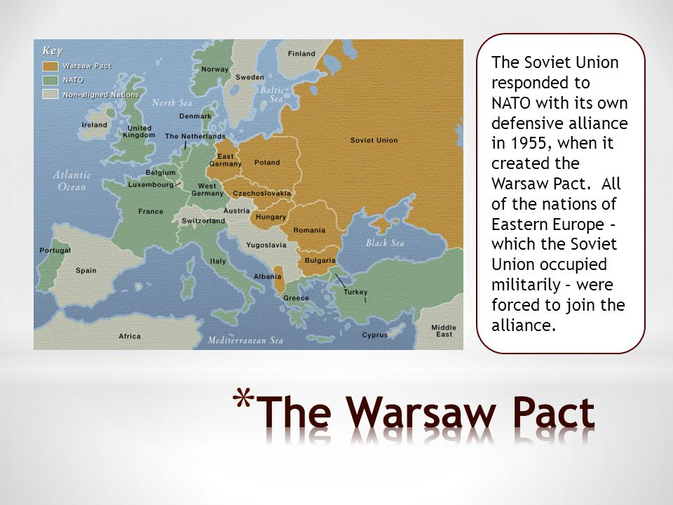 The Soviet Union responded to NATO with its own defensive alliance in 1955, when it created the Warsaw Pact. All of the nations of Eastern Europe – which the Soviet Union occupied militarily – were forced to join the alliance.
