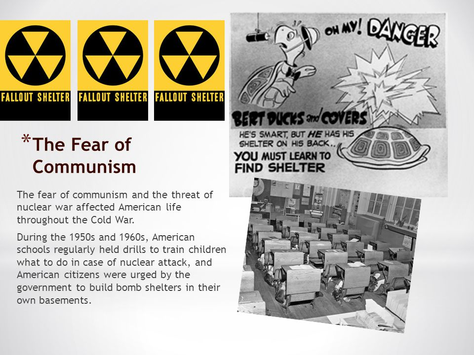 The Fear of Communism The fear of communism and the threat of nuclear war affected American life throughout the Cold War.
