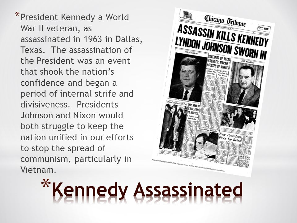 President Kennedy a World War II veteran, as assassinated in 1963 in Dallas, Texas. The assassination of the President was an event that shook the nation's confidence and began a period of internal strife and divisiveness. Presidents Johnson and Nixon would both struggle to keep the nation unified in our efforts to stop the spread of communism, particularly in Vietnam.