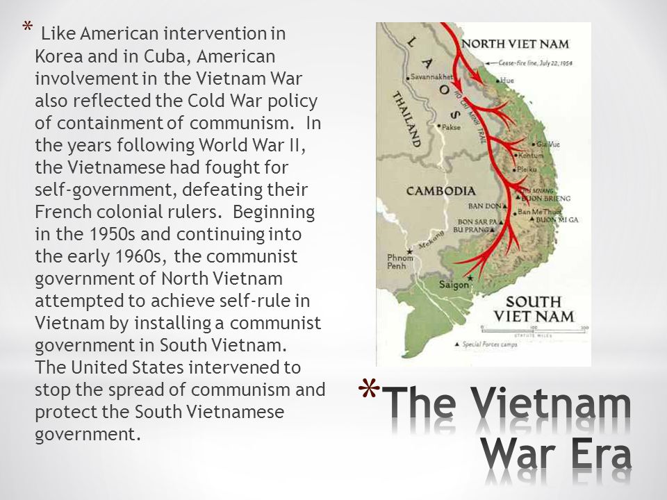 Like American intervention in Korea and in Cuba, American involvement in the Vietnam War also reflected the Cold War policy of containment of communism. In the years following World War II, the Vietnamese had fought for self-government, defeating their French colonial rulers. Beginning in the 1950s and continuing into the early 1960s, the communist government of North Vietnam attempted to achieve self-rule in Vietnam by installing a communist government in South Vietnam. The United States intervened to stop the spread of communism and protect the South Vietnamese government.