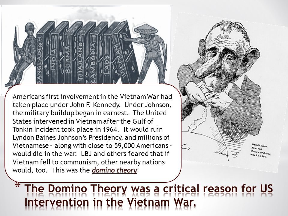 Americans first involvement in the Vietnam War had taken place under John F. Kennedy. Under Johnson, the military buildup began in earnest. The United States intervened in Vietnam after the Gulf of Tonkin Incident took place in 1964. It would ruin Lyndon Baines Johnson's Presidency, and millions of Vietnamese – along with close to 59,000 Americans – would die in the war. LBJ and others feared that if Vietnam fell to communism, other nearby nations would, too. This was the domino theory.