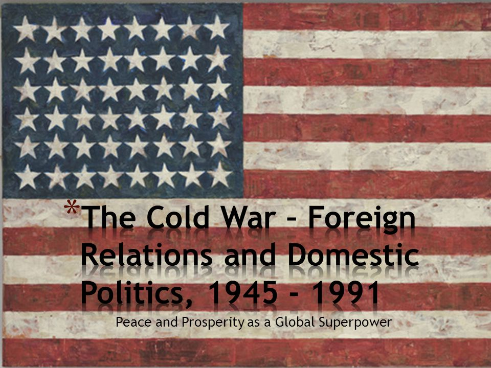 The Cold War – Foreign Relations and Domestic Politics, 1945 - 1991