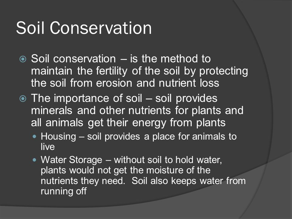 Soil Conservation Soil conservation – is the method to maintain the fertility of the soil by protecting the soil from erosion and nutrient loss.