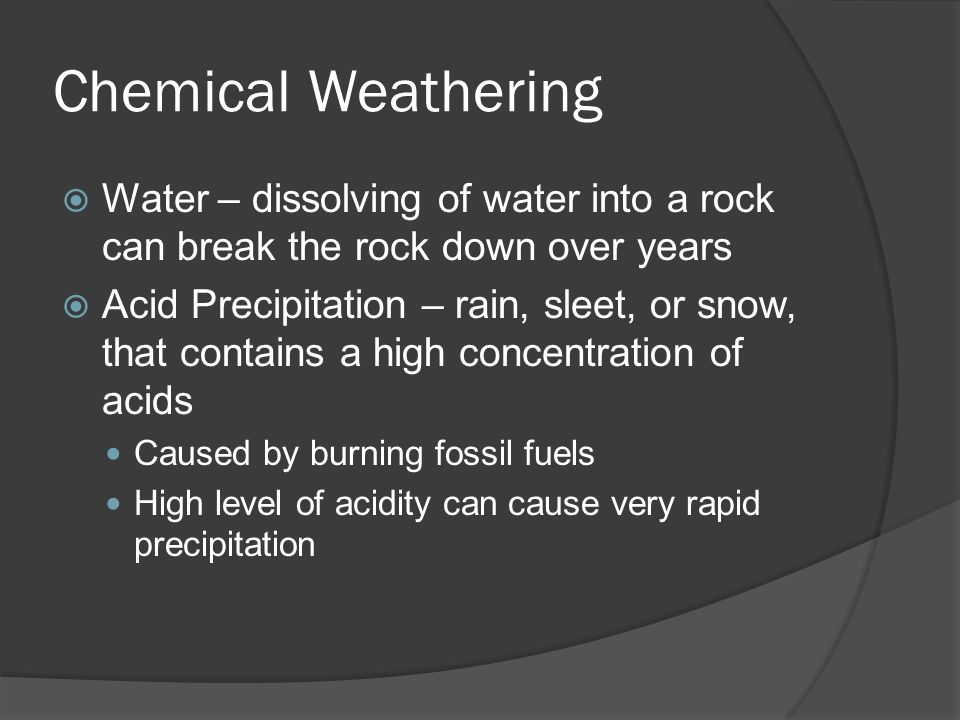 Chemical Weathering Water – dissolving of water into a rock can break the rock down over years.