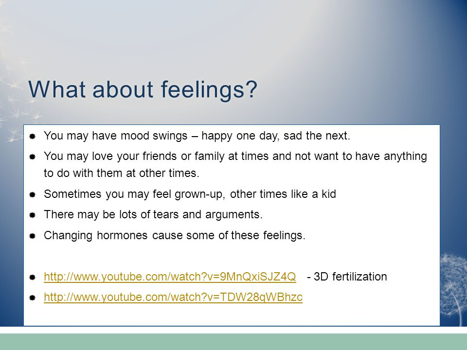 What about feelings You may have mood swings – happy one day, sad the next.