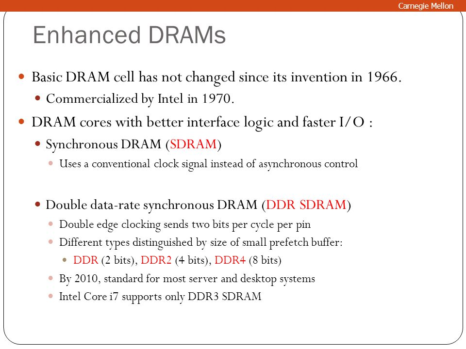 Carnegie Mellon Enhanced DRAMs. Basic DRAM cell has not changed since its invention in 1966. Commercialized by Intel in 1970.