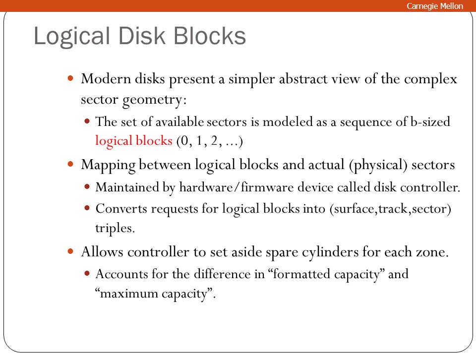 Carnegie Mellon Logical Disk Blocks. Modern disks present a simpler abstract view of the complex sector geometry:
