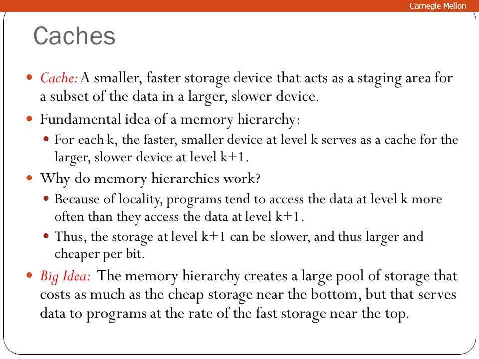 Carnegie Mellon Caches. Cache: A smaller, faster storage device that acts as a staging area for a subset of the data in a larger, slower device.