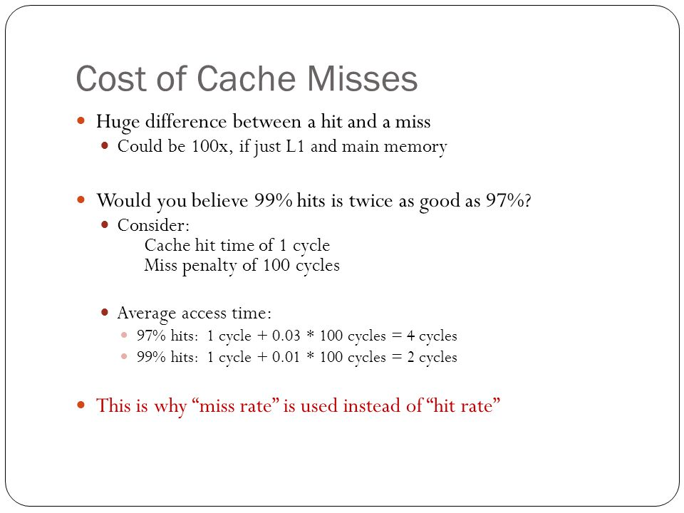Cost of Cache Misses Huge difference between a hit and a miss