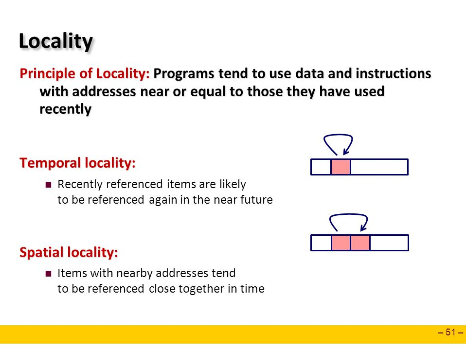 Locality Principle of Locality: Programs tend to use data and instructions with addresses near or equal to those they have used recently.