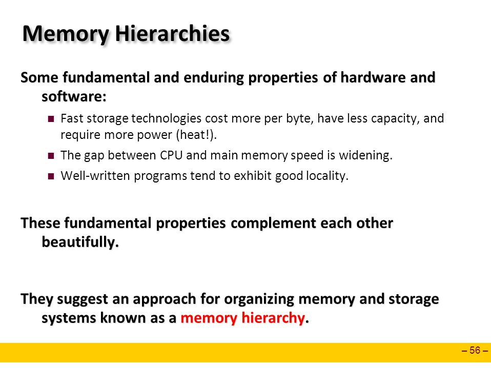 Memory Hierarchies Some fundamental and enduring properties of hardware and software:
