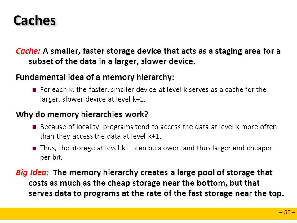 Caches Cache: A smaller, faster storage device that acts as a staging area for a subset of the data in a larger, slower device.