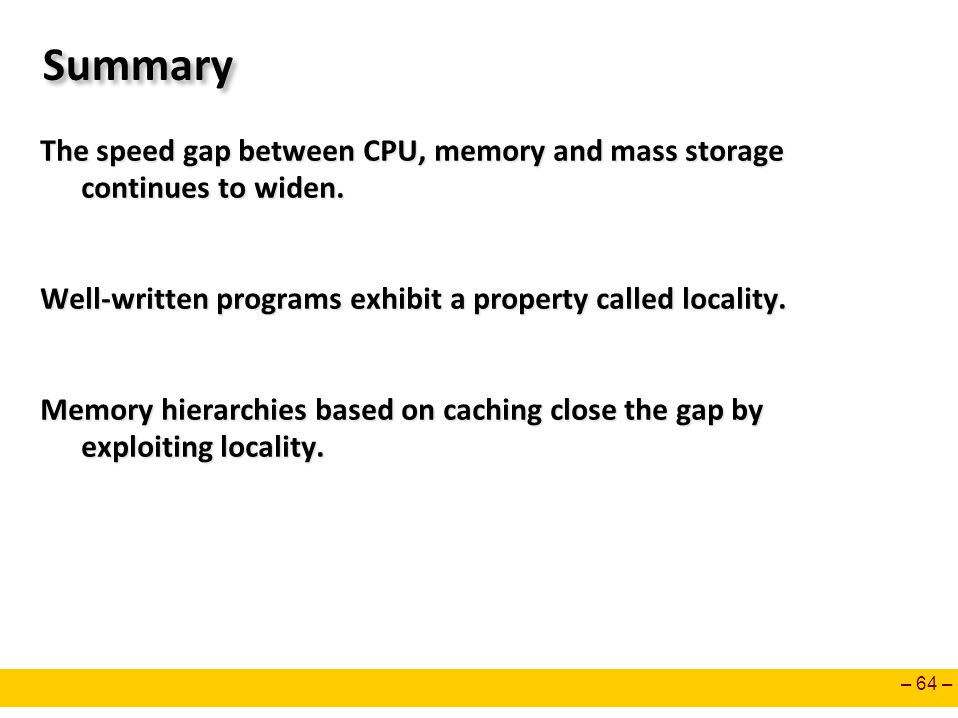 Summary The speed gap between CPU, memory and mass storage continues to widen. Well-written programs exhibit a property called locality.