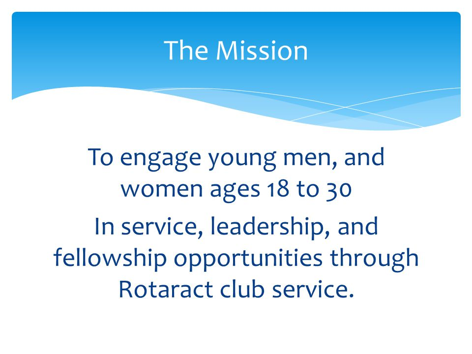 The Mission To engage young men, and women ages 18 to 30 In service, leadership, and fellowship opportunities through Rotaract club service.