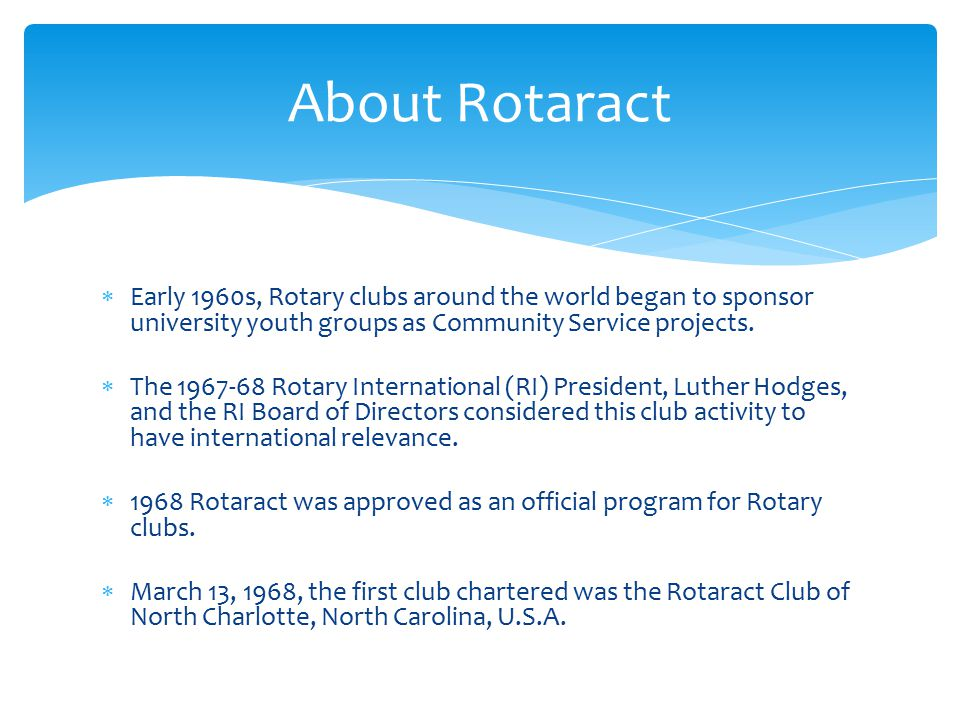 About Rotaract Early 1960s, Rotary clubs around the world began to sponsor university youth groups as Community Service projects.