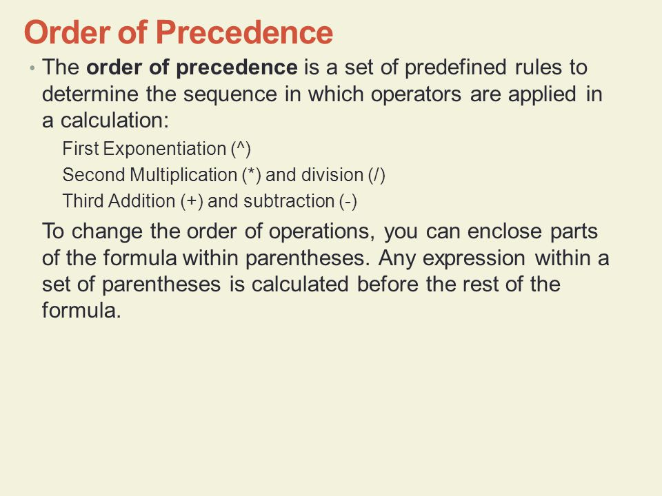 Order of Precedence The order of precedence is a set of predefined rules to determine the sequence in which operators are applied in a calculation: