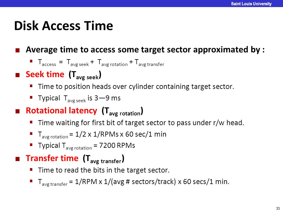 Disk Access Time Average time to access some target sector approximated by : Taccess = Tavg seek + Tavg rotation + Tavg transfer.