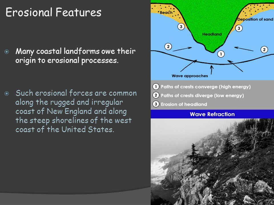 Erosional Features Many coastal landforms owe their origin to erosional processes.