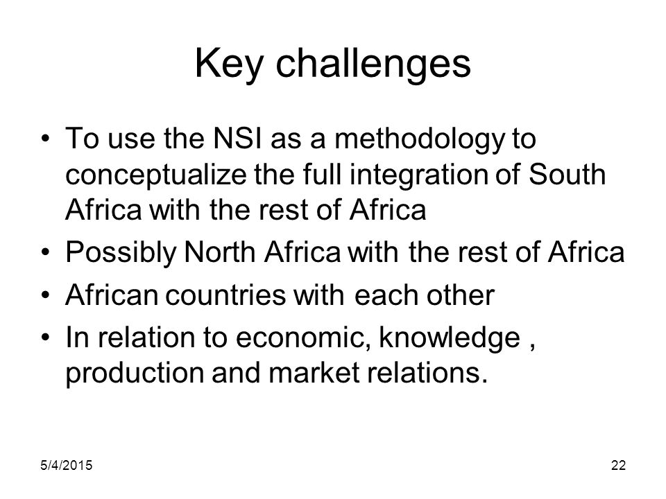 Key challenges To use the NSI as a methodology to conceptualize the full integration of South Africa with the rest of Africa.