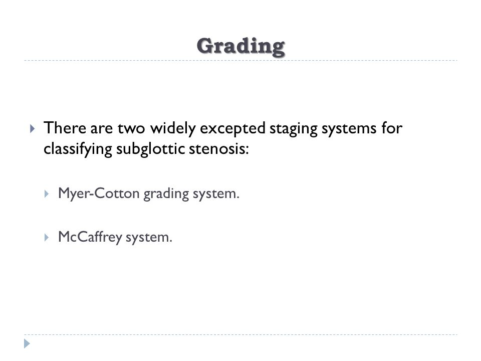 Grading There are two widely excepted staging systems for classifying subglottic stenosis: Myer-Cotton grading system.