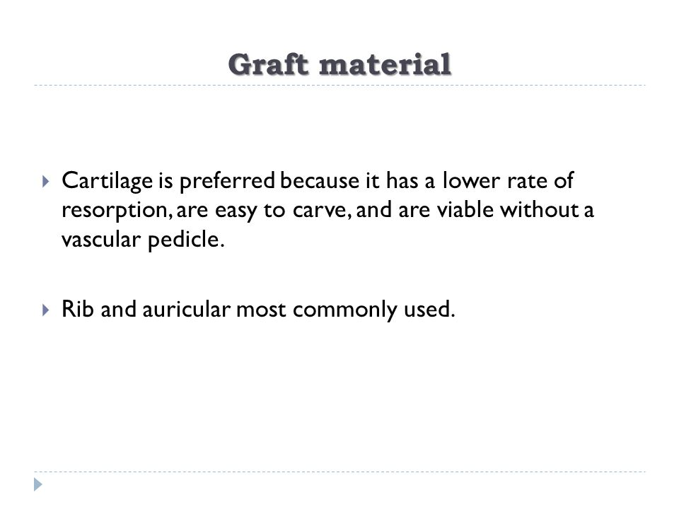 Graft material Cartilage is preferred because it has a lower rate of resorption, are easy to carve, and are viable without a vascular pedicle.