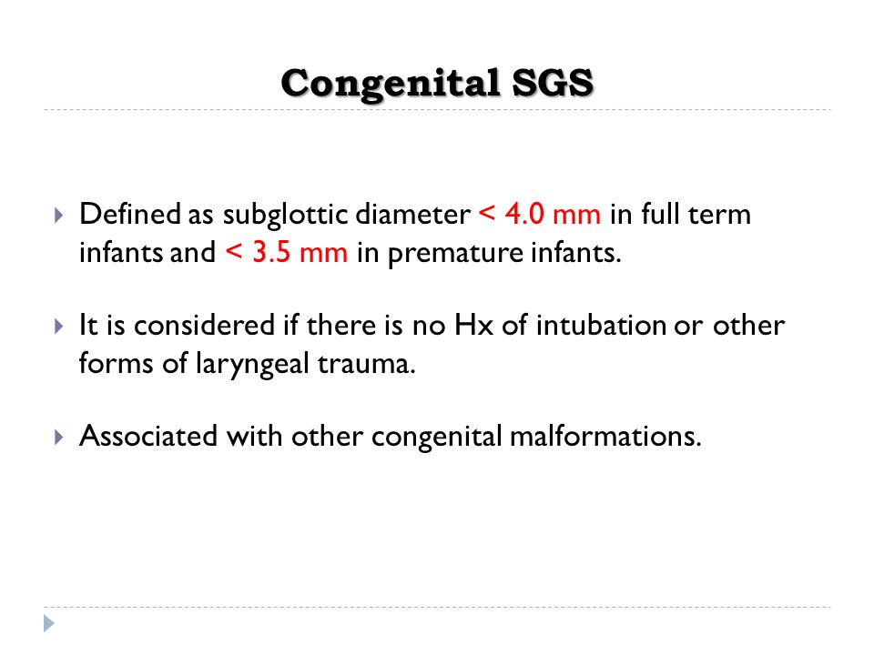Congenital SGS Defined as subglottic diameter < 4.0 mm in full term infants and < 3.5 mm in premature infants.