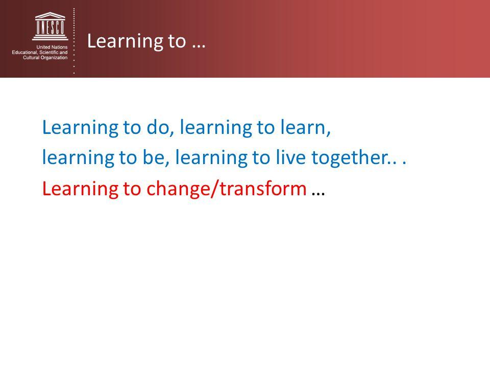 Learning to … Learning to do, learning to learn, learning to be, learning to live together..