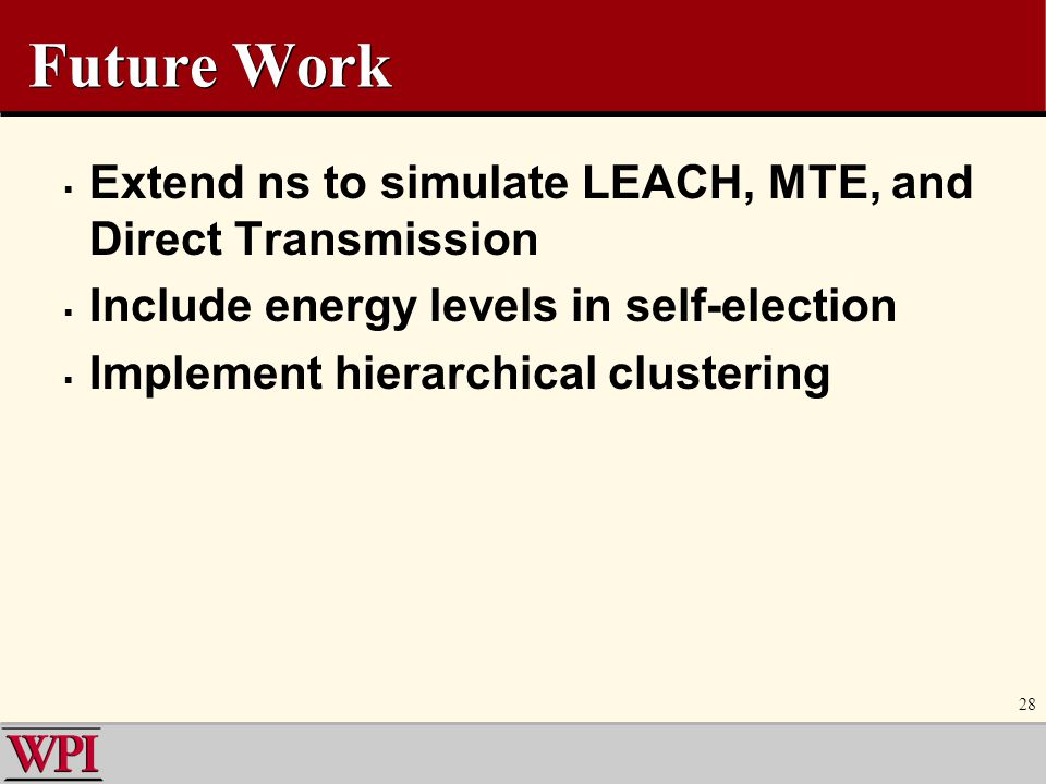 Future Work Extend ns to simulate LEACH, MTE, and Direct Transmission