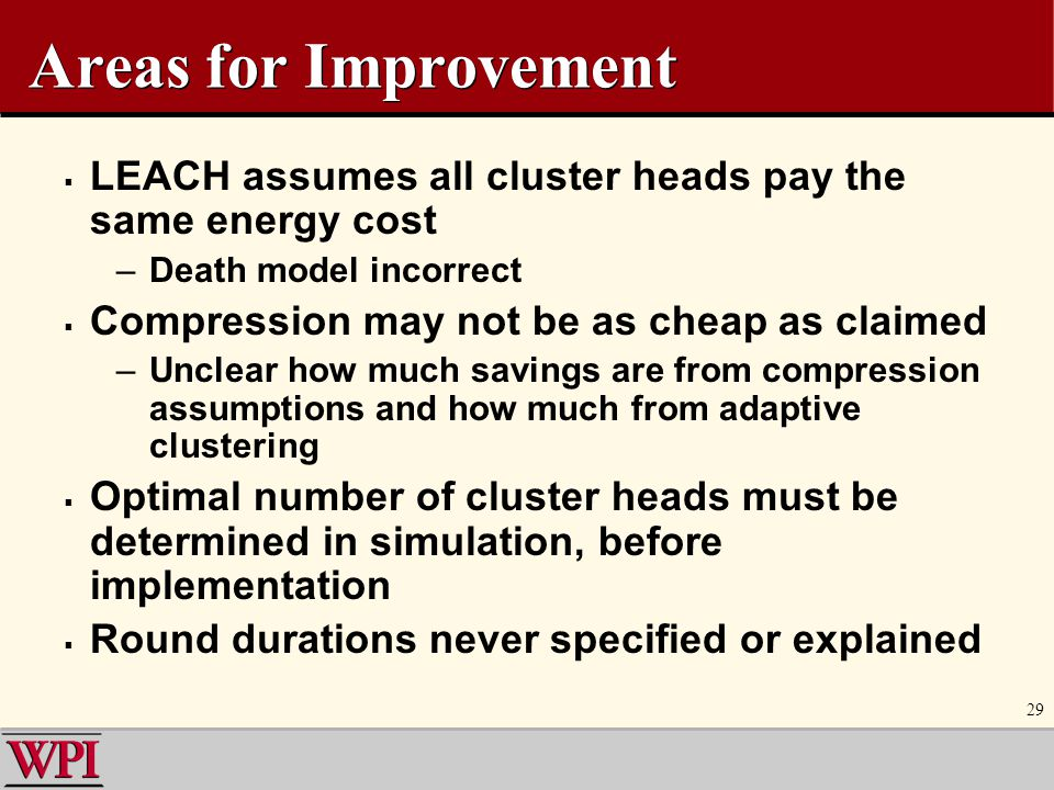 Areas for Improvement LEACH assumes all cluster heads pay the same energy cost. Death model incorrect.