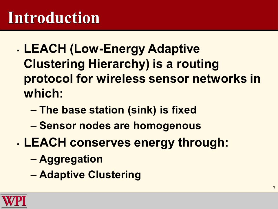 Introduction LEACH (Low-Energy Adaptive Clustering Hierarchy) is a routing protocol for wireless sensor networks in which: