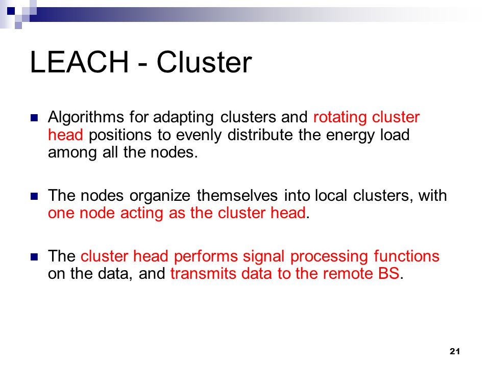 LEACH - Cluster Algorithms for adapting clusters and rotating cluster head positions to evenly distribute the energy load among all the nodes.
