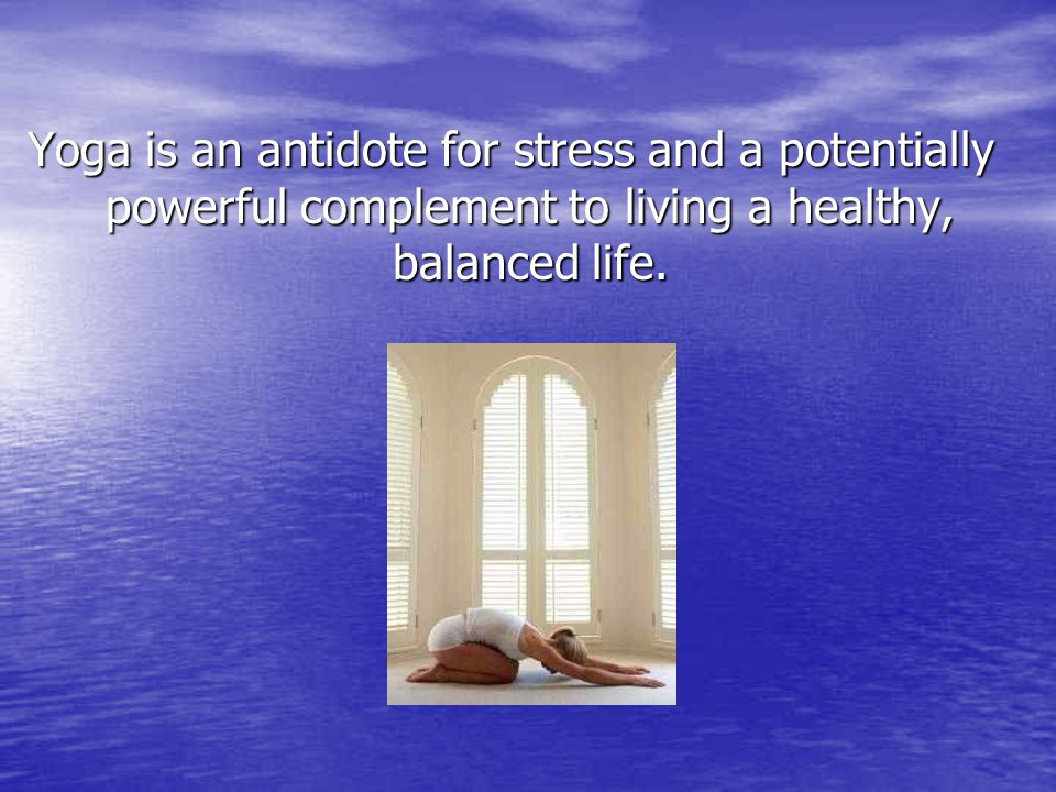 Yoga is an antidote for stress and a potentially powerful complement to living a healthy, balanced life.