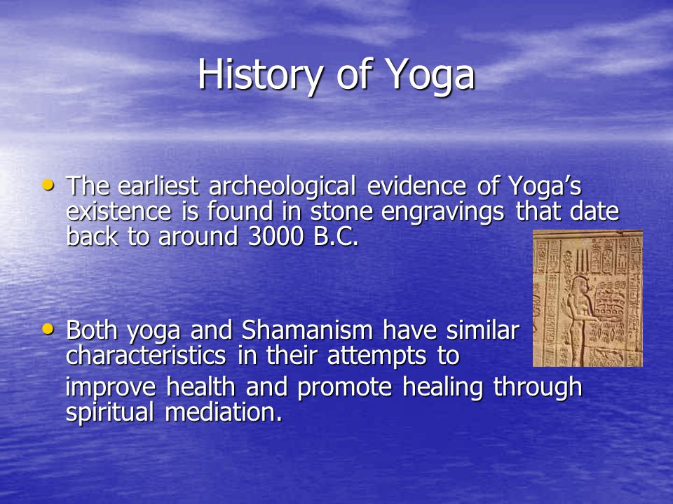 History of Yoga The earliest archeological evidence of Yoga's existence is found in stone engravings that date back to around 3000 B.C.