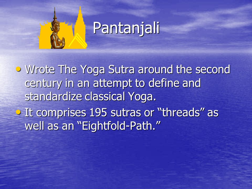 Pantanjali Wrote The Yoga Sutra around the second century in an attempt to define and standardize classical Yoga.