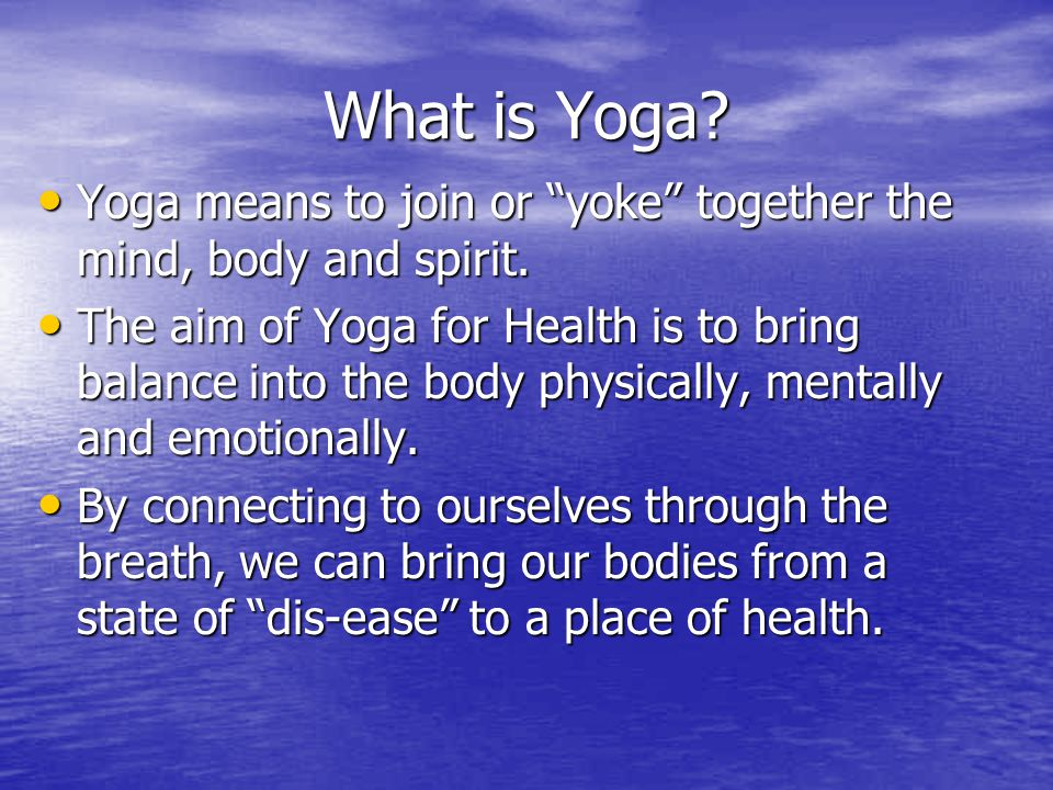 What is Yoga Yoga means to join or yoke together the mind, body and spirit.